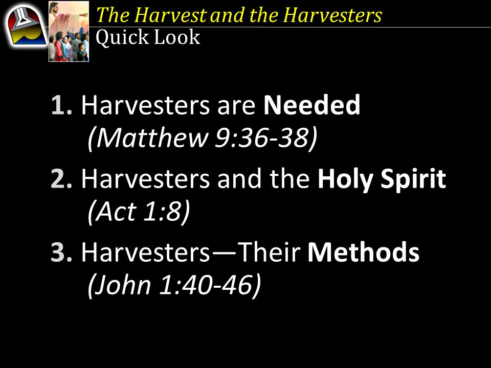 The Harvest and the Harvesters Quick Look 1. Harvesters are Needed (Matthew 9:36-38) 2.