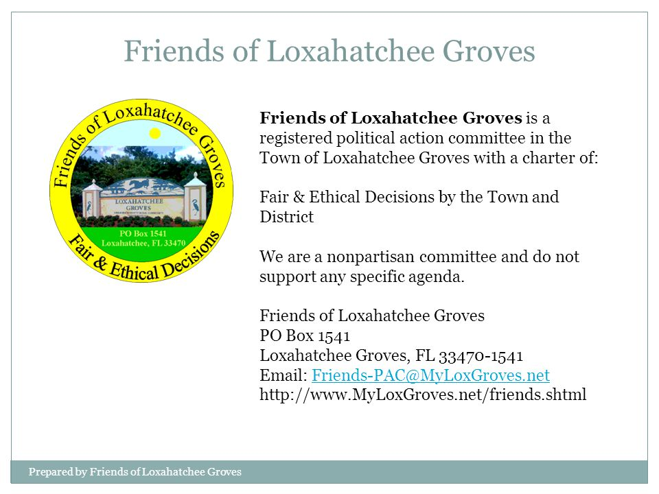 Prepared by Friends of Loxahatchee Groves Friends of Loxahatchee Groves is a registered political action committee in the Town of Loxahatchee Groves with a charter of: Fair & Ethical Decisions by the Town and District We are a nonpartisan committee and do not support any specific agenda.