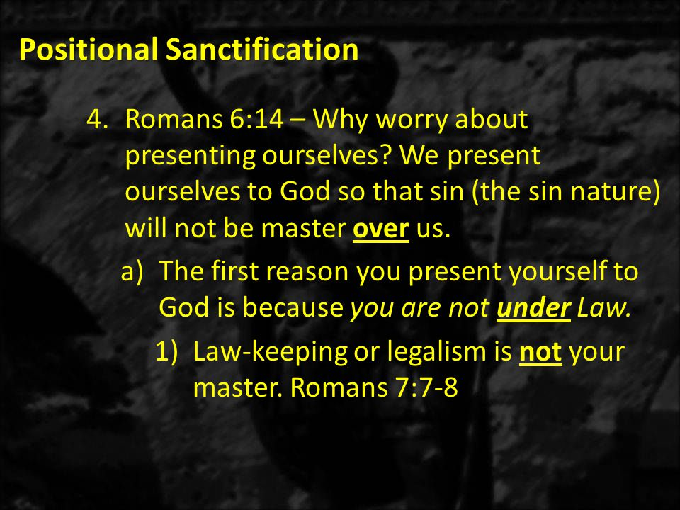 Positional Sanctification 4.Romans 6:14 – Why worry about presenting ourselves.