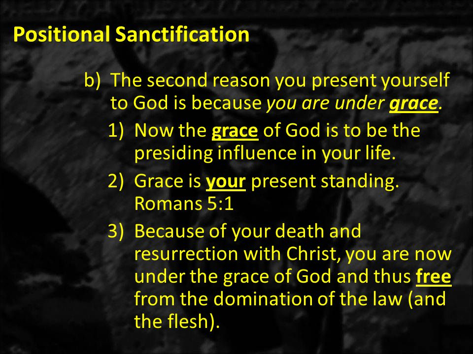 Positional Sanctification b)The second reason you present yourself to God is because you are under grace.