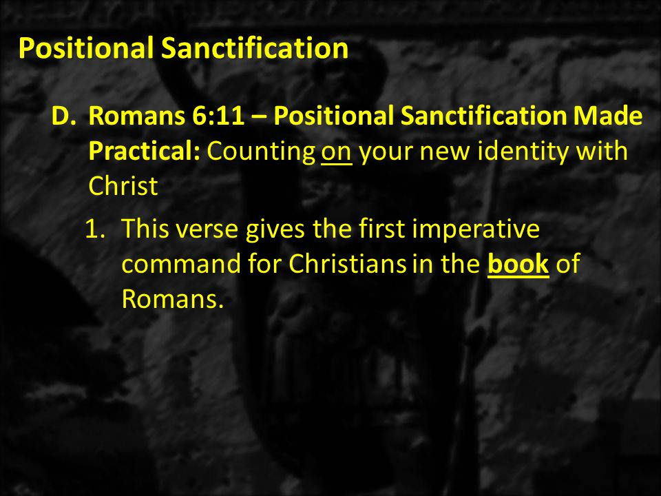 Positional Sanctification D.Romans 6:11 – Positional Sanctification Made Practical: Counting on your new identity with Christ 1.This verse gives the first imperative command for Christians in the book of Romans.