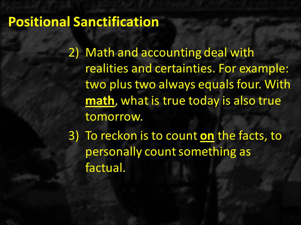 Positional Sanctification 2)Math and accounting deal with realities and certainties.