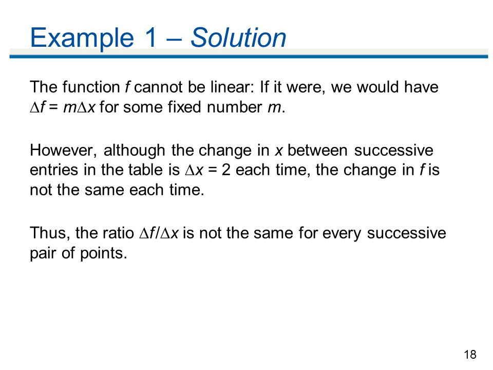 18 Example 1 – Solution The function f cannot be linear: If it were, we would have  f = m  x for some fixed number m.