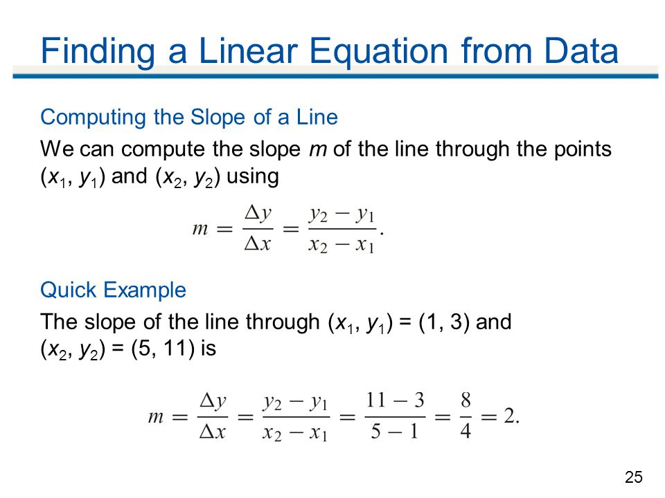 25 Computing the Slope of a Line We can compute the slope m of the line through the points (x 1, y 1 ) and (x 2, y 2 ) using Quick Example The slope of the line through (x 1, y 1 ) = (1, 3) and (x 2, y 2 ) = (5, 11) is Finding a Linear Equation from Data