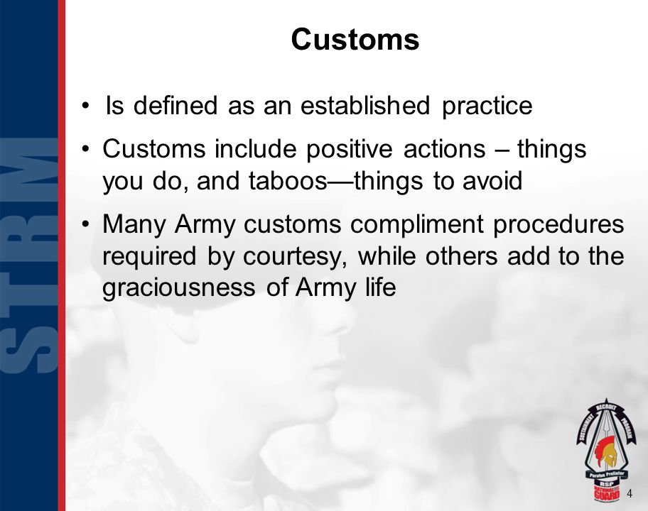 4 Customs Is defined as an established practice Customs include positive actions – things you do, and taboos—things to avoid Many Army customs complim