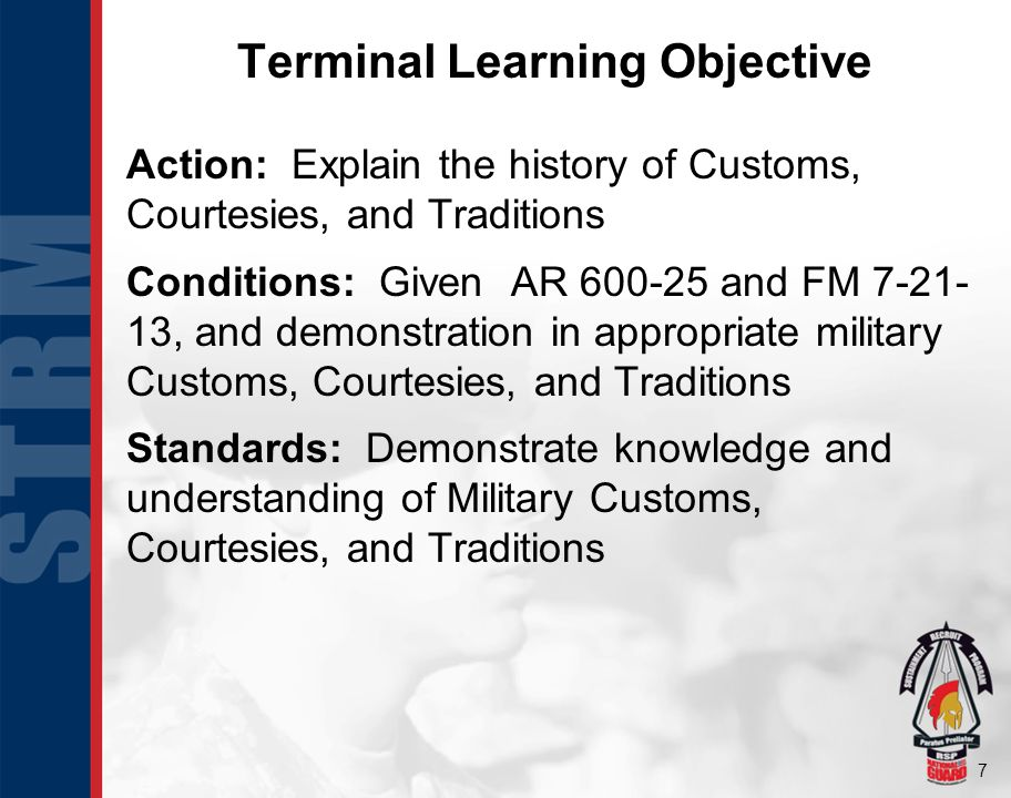 7 Terminal Learning Objective Action: Explain the history of Customs, Courtesies, and Traditions Conditions: Given AR 600-25 and FM 7-21- 13, and demo