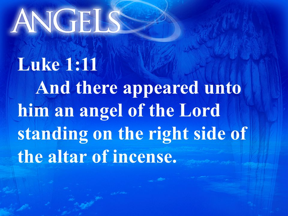 Luke 1:11 And there appeared unto him an angel of the Lord standing on the right side of the altar of incense.