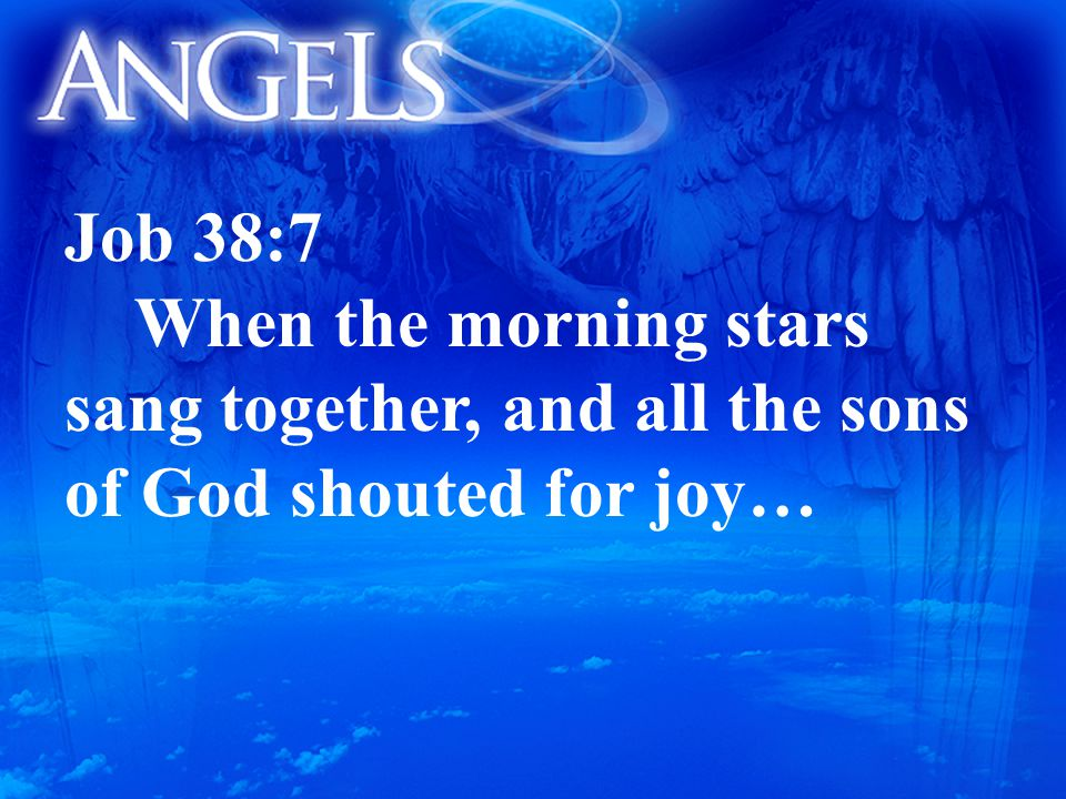 Job 38:7 When the morning stars sang together, and all the sons of God shouted for joy…