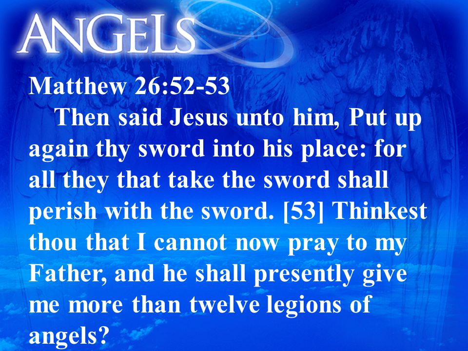 Matthew 26:52-53 Then said Jesus unto him, Put up again thy sword into his place: for all they that take the sword shall perish with the sword.