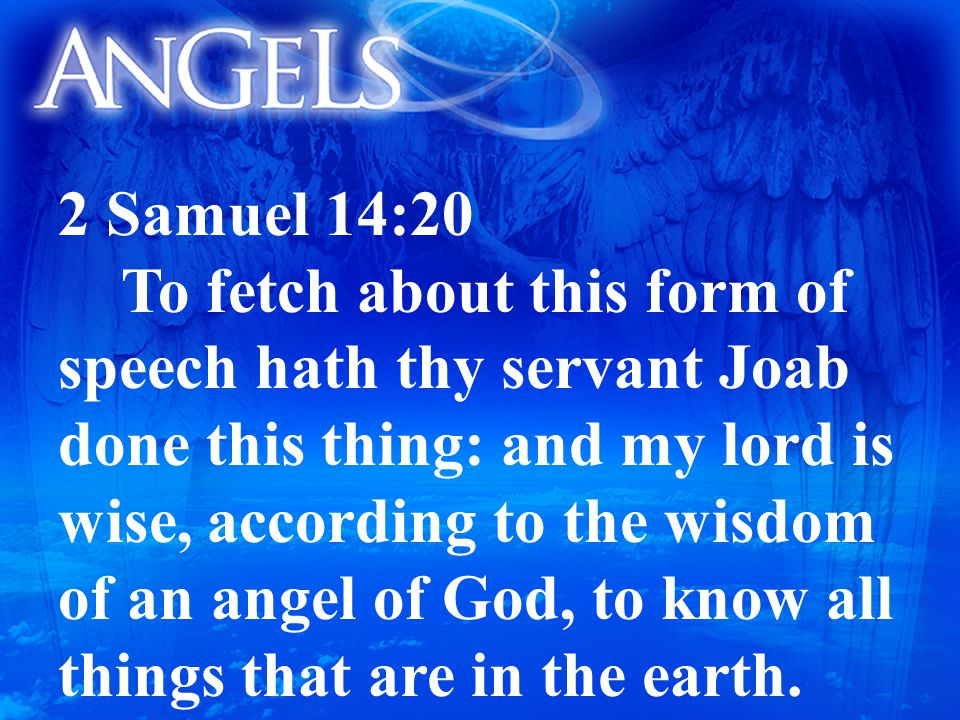 2 Samuel 14:20 To fetch about this form of speech hath thy servant Joab done this thing: and my lord is wise, according to the wisdom of an angel of God, to know all things that are in the earth.