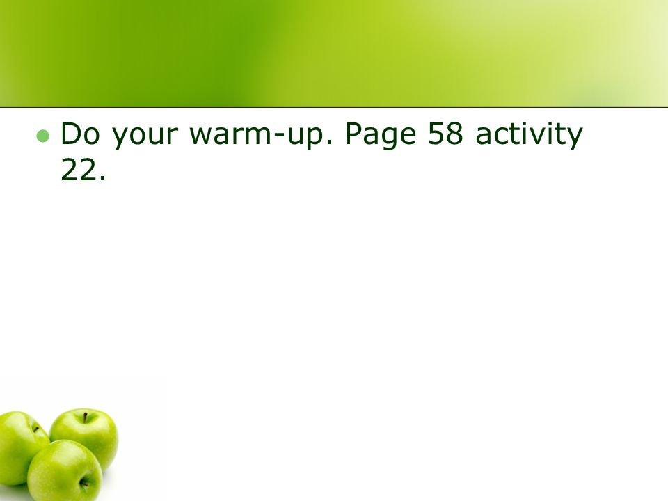 Do your warm-up. Page 58 activity 22.