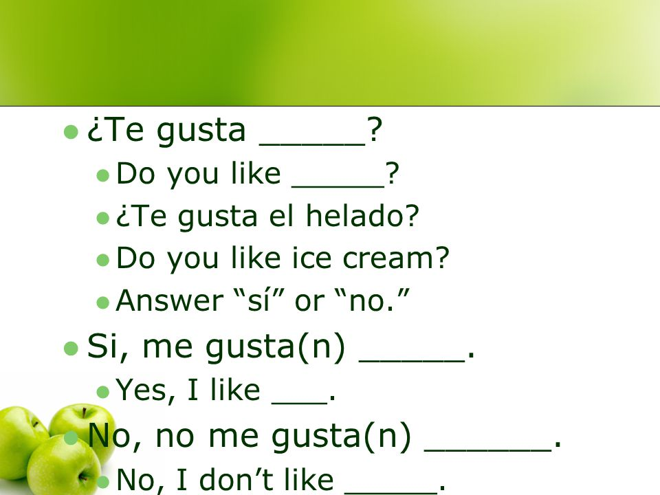 "¿Te gusta _____? Do you like _____? ¿Te gusta el helado? Do you like ice cream? Answer ""sí"" or ""no."" Si, me gusta(n) _____. Yes, I like ___. No, no me"