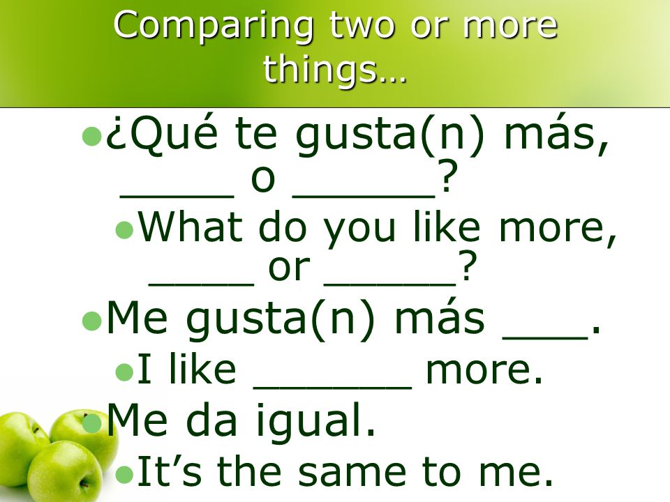 Comparing two or more things… ¿Qué te gusta(n) más, ____ o _____.