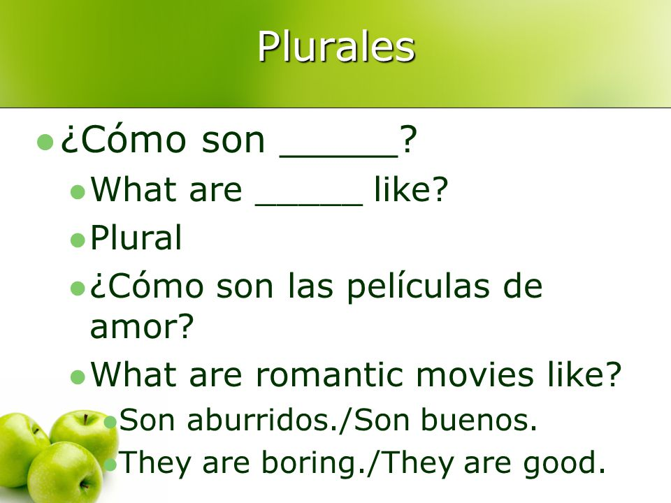 Plurales ¿Cómo son _____? What are _____ like? Plural ¿Cómo son las películas de amor? What are romantic movies like? Son aburridos./Son buenos. They