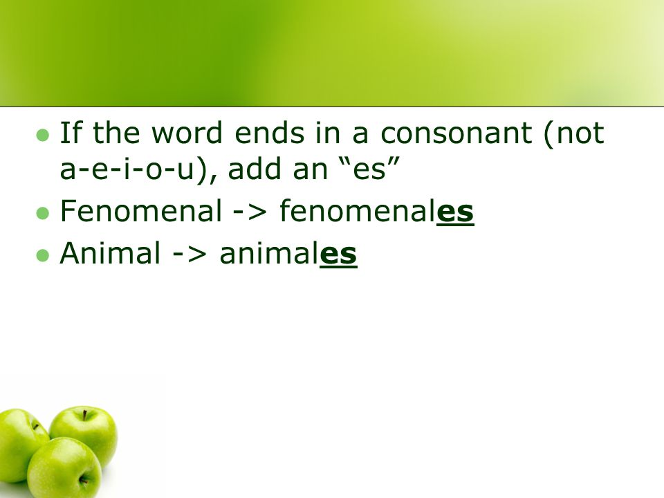If the word ends in a consonant (not a-e-i-o-u), add an es Fenomenal -> fenomenales Animal -> animales
