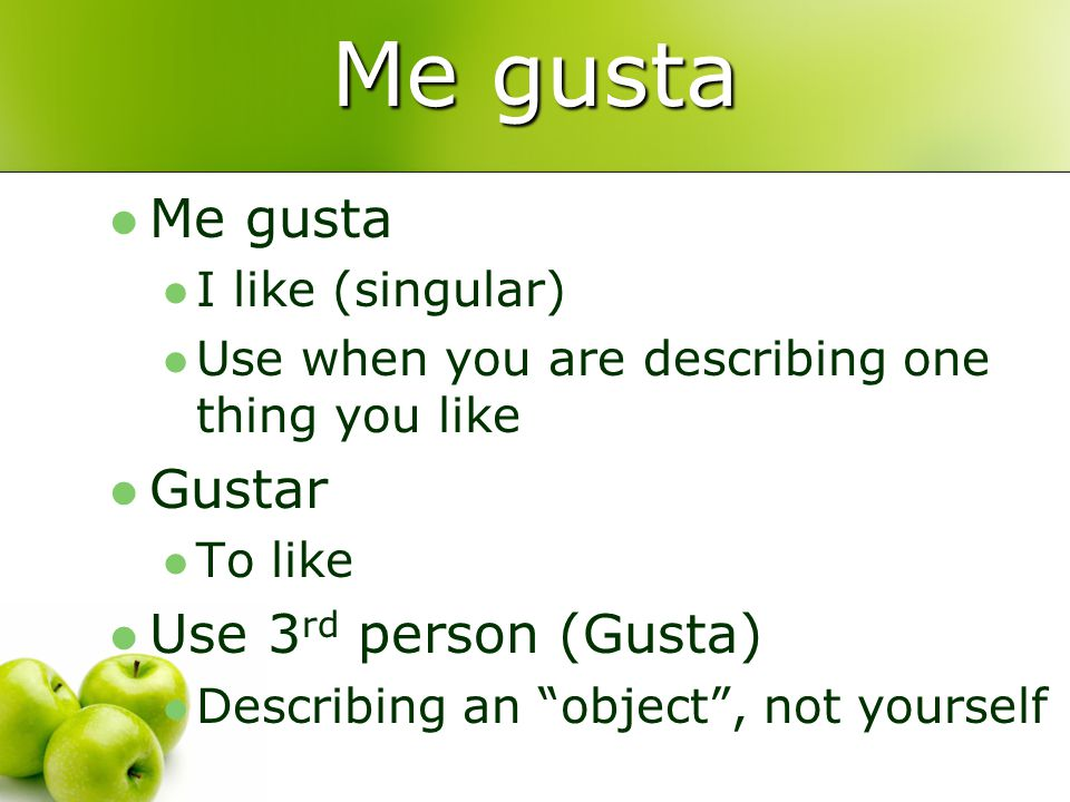 Me gusta I like (singular) Use when you are describing one thing you like Gustar To like Use 3 rd person (Gusta) Describing an object , not yourself