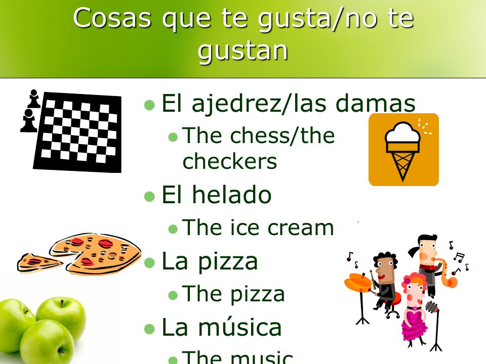 Cosas que te gusta/no te gustan El ajedrez/las damas The chess/the checkers El helado The ice cream La pizza The pizza La música The music
