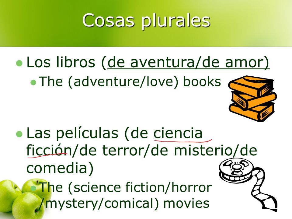 Cosas plurales Los libros (de aventura/de amor) The (adventure/love) books Las películas (de ciencia ficción/de terror/de misterio/de comedia) The (science fiction/horror /mystery/comical) movies