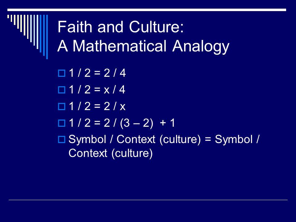 Faith and Culture: A Mathematical Analogy  1 / 2 = 2 / 4  1 / 2 = x / 4  1 / 2 = 2 / x  1 / 2 = 2 / (3 – 2) + 1  Symbol / Context (culture) = Symbol / Context (culture)