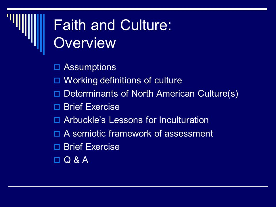 Faith and Culture: Overview  Assumptions  Working definitions of culture  Determinants of North American Culture(s)  Brief Exercise  Arbuckle's Lessons for Inculturation  A semiotic framework of assessment  Brief Exercise  Q & A