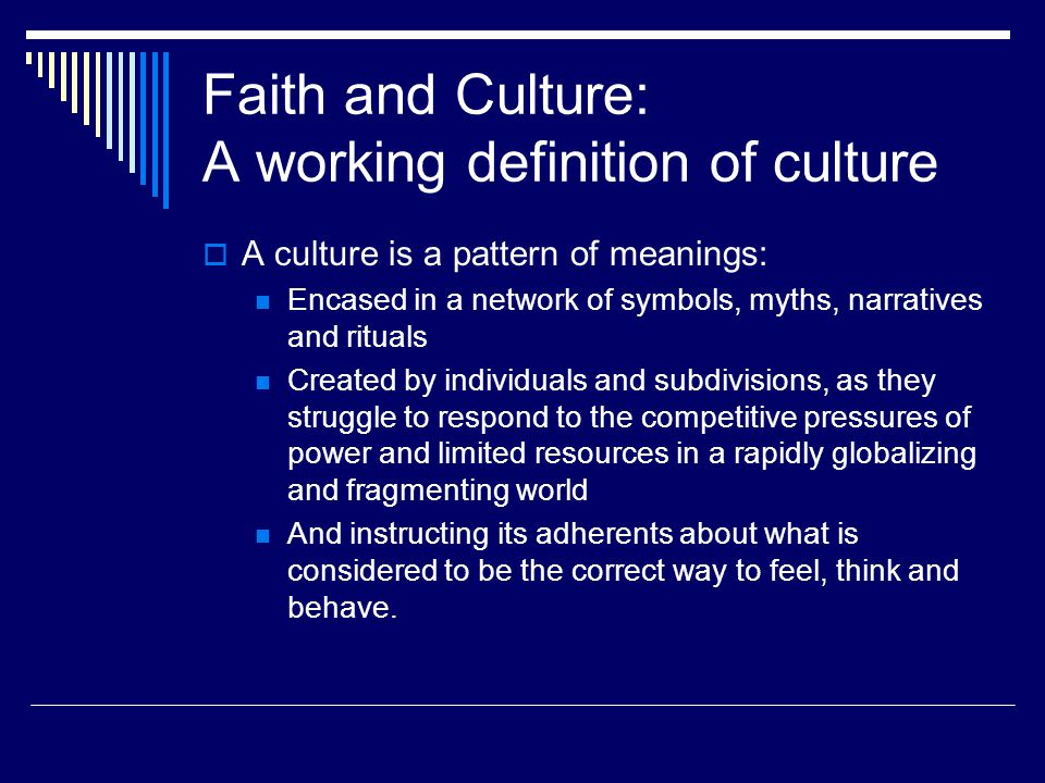 Faith and Culture: A working definition of culture  A culture is a pattern of meanings: Encased in a network of symbols, myths, narratives and rituals Created by individuals and subdivisions, as they struggle to respond to the competitive pressures of power and limited resources in a rapidly globalizing and fragmenting world And instructing its adherents about what is considered to be the correct way to feel, think and behave.
