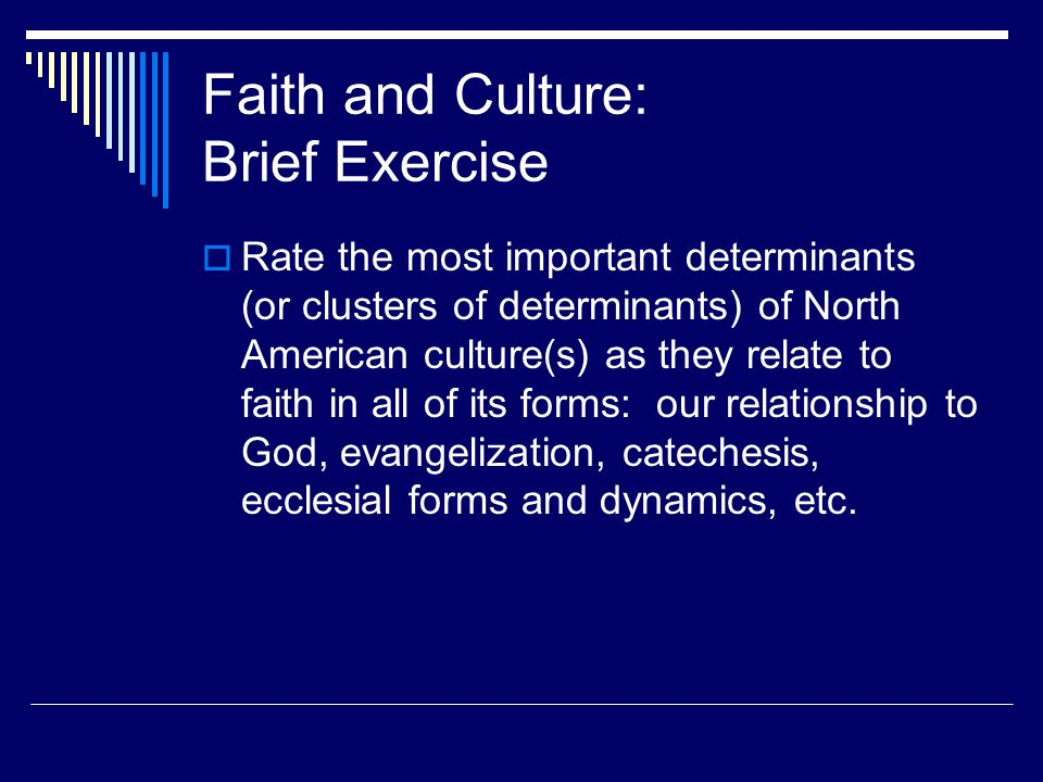 Faith and Culture: Brief Exercise  Rate the most important determinants (or clusters of determinants) of North American culture(s) as they relate to faith in all of its forms: our relationship to God, evangelization, catechesis, ecclesial forms and dynamics, etc.