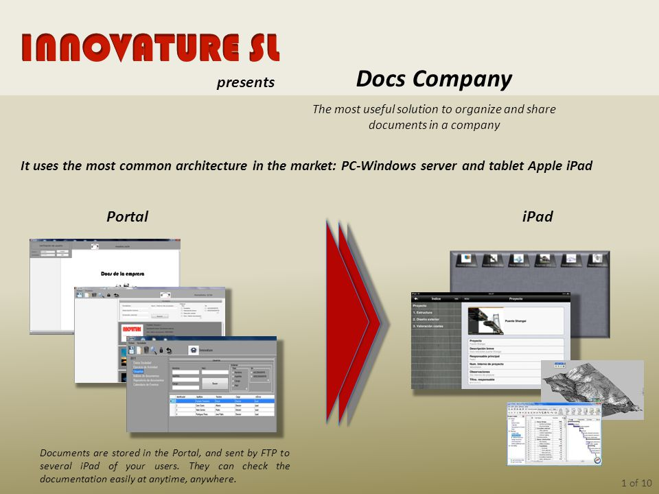 1 of 10 The most useful solution to organize and share documents in a company Docs Company Portal It uses the most common architecture in the market: PC-Windows server and tablet Apple iPad Documents are stored in the Portal, and sent by FTP to several iPad of your users.