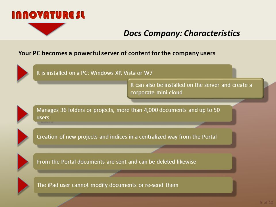 9 of 10 Docs Company: Characteristics It is installed on a PC: Windows XP, Vista or W7 It can also be installed on the server and create a corporate mini-cloud Manages 36 folders or projects, more than 4,000 documents and up to 50 users Creation of new projects and indices in a centralized way from the Portal Your PC becomes a powerful server of content for the company users From the Portal documents are sent and can be deleted likewise The iPad user cannot modify documents or re-send them