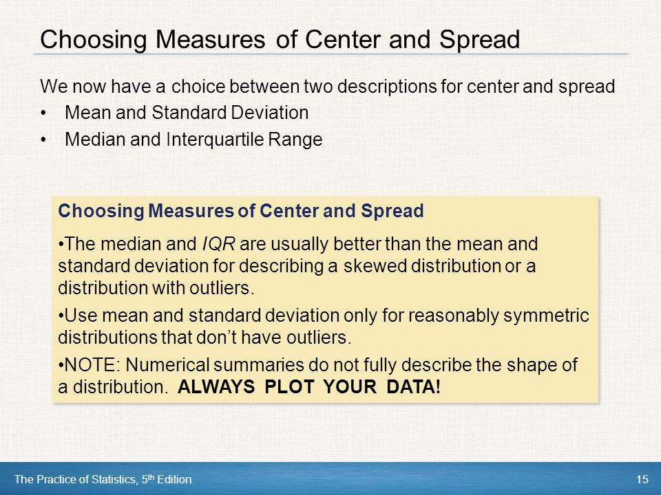 The Practice of Statistics, 5 th Edition15 Choosing Measures of Center and Spread We now have a choice between two descriptions for center and spread