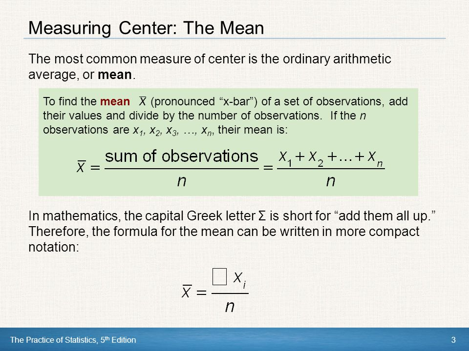 The Practice of Statistics, 5 th Edition3 Measuring Center: The Mean The most common measure of center is the ordinary arithmetic average, or mean. To