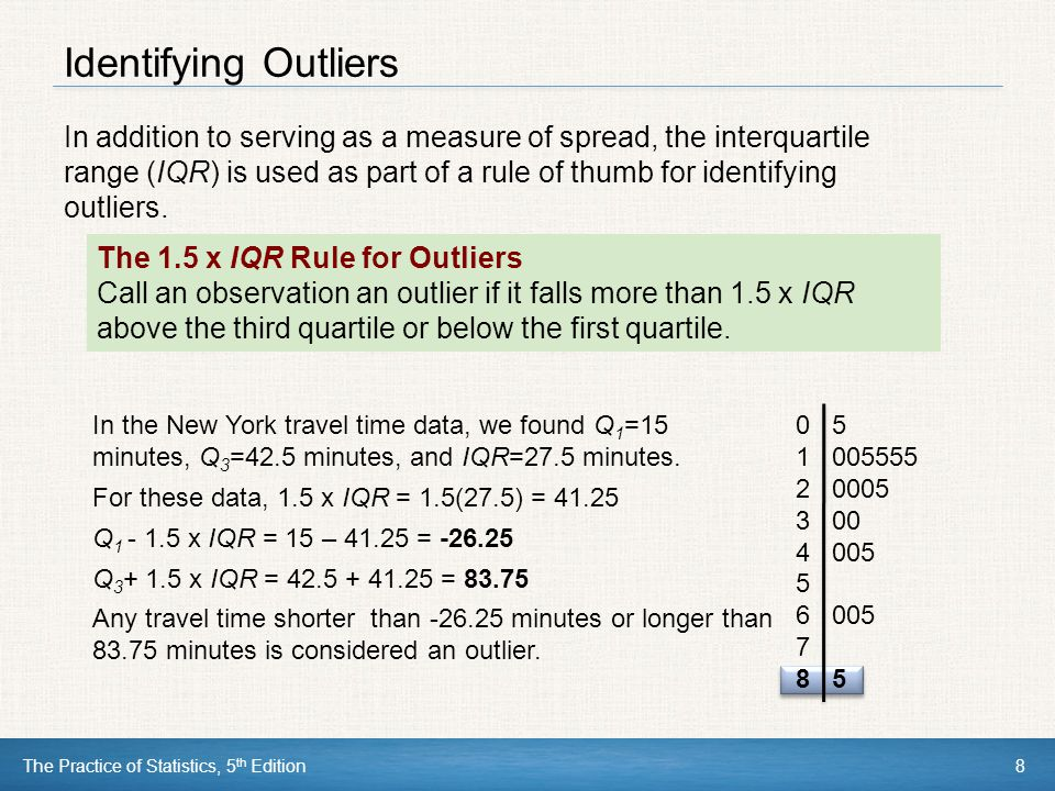The Practice of Statistics, 5 th Edition8 Identifying Outliers In addition to serving as a measure of spread, the interquartile range (IQR) is used as