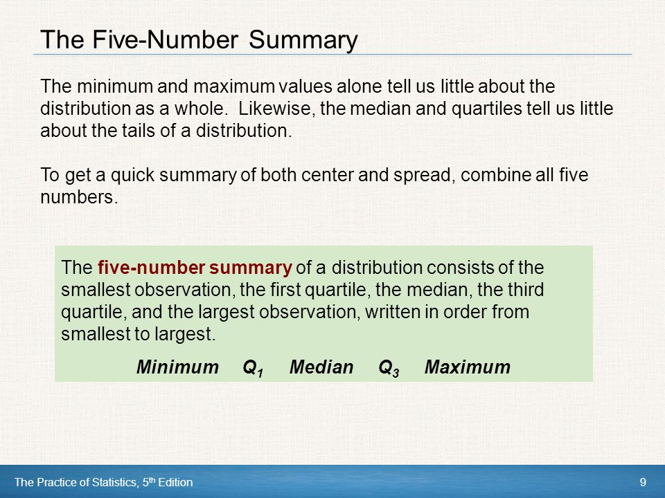 The Practice of Statistics, 5 th Edition9 The Five-Number Summary The minimum and maximum values alone tell us little about the distribution as a whol