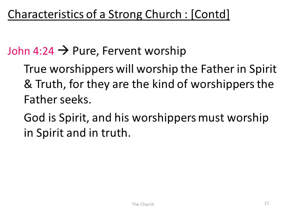 Characteristics of a Strong Church : [Contd] John 4:24  Pure, Fervent worship True worshippers will worship the Father in Spirit & Truth, for they are the kind of worshippers the Father seeks.