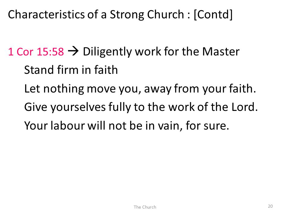 Characteristics of a Strong Church : [Contd] 1 Cor 15:58  Diligently work for the Master Stand firm in faith Let nothing move you, away from your faith.