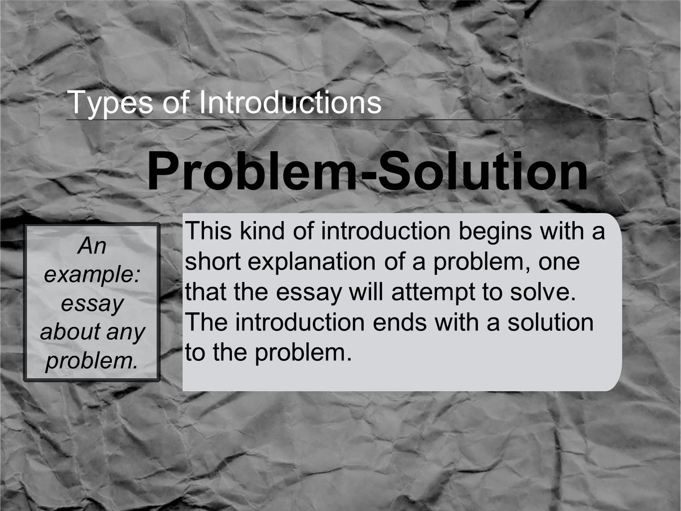 Types of Introductions Problem-Solution This kind of introduction begins with a short explanation of a problem, one that the essay will attempt to solve.