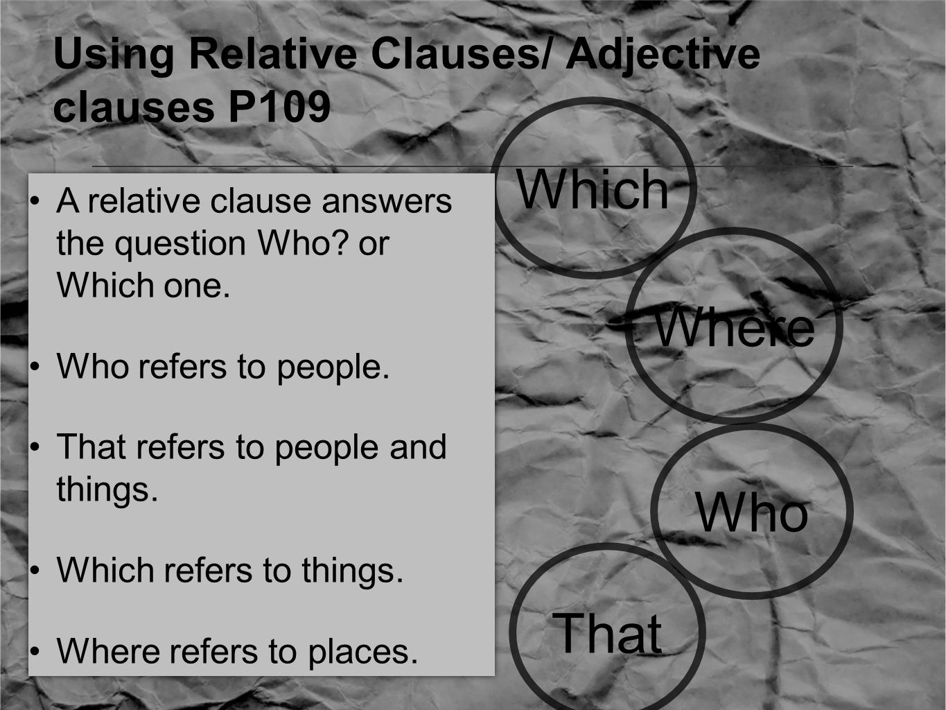 Using Relative Clauses/ Adjective clauses P109 Who That Where Which A relative clause answers the question Who.