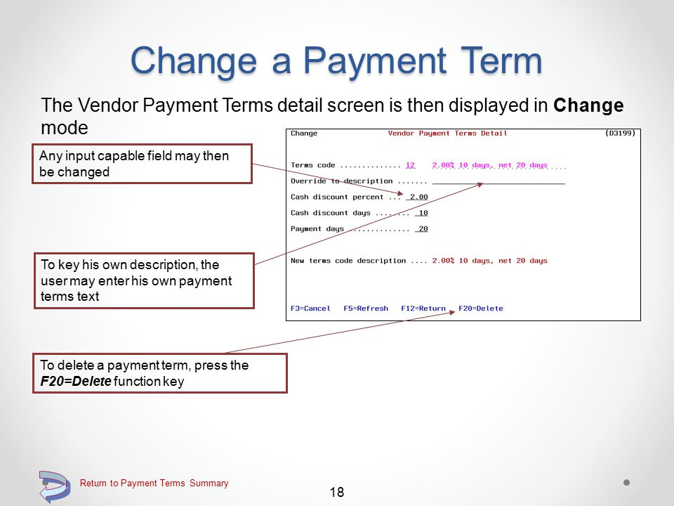 Change a Payment Term Use the 2=Change option on the Work with Vendor Payment Terms Key the 2=Change option adjacent to the payment terms code of the payment terms record to be changed Continue 17 Return to Payment Terms Summary