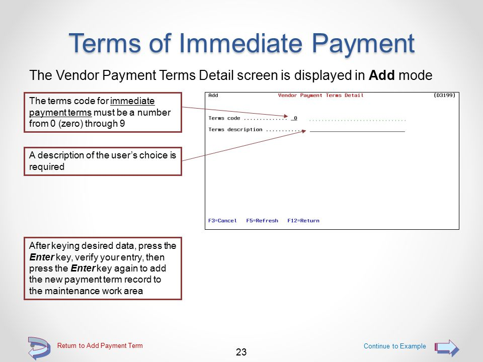 Terms of Immediate Payment Provides the ability for the user to enter Payment terms record for immediate payment o Maximum total of 10 records of this type o Provides payment terms text only 22