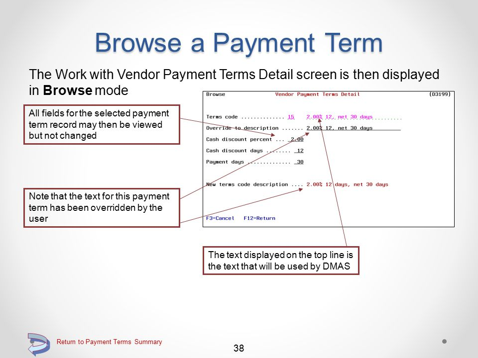 Browse a Payment Term Use the 5=Browse option on the Work with Vendor Payment Terms screen Key the 5=Browse option adjacent to the payment term to be viewed Continue 37 Return to Payment Terms Summary