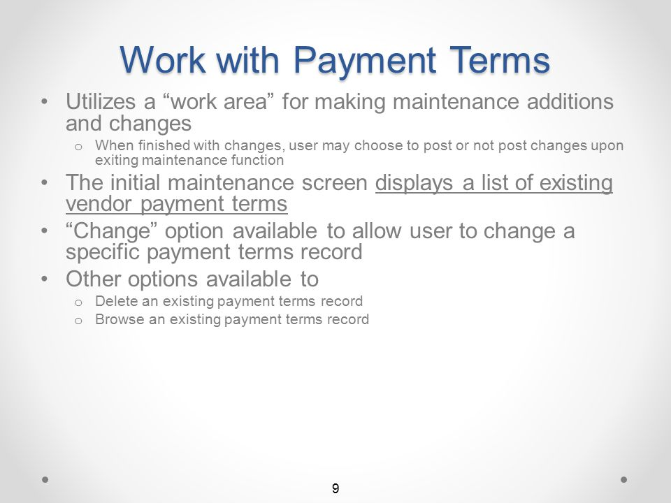 Accessing Payment Terms UFM Vendor Payment Terms maintenance is accessible from the Accounts Payable File Maintenance screen APP70 The user initiates Work with Vendor Term Codes UFM by selecting menu option 4 The Work with Vendor Payment Terms list screen will then display 8 Return to Payment Terms Summary