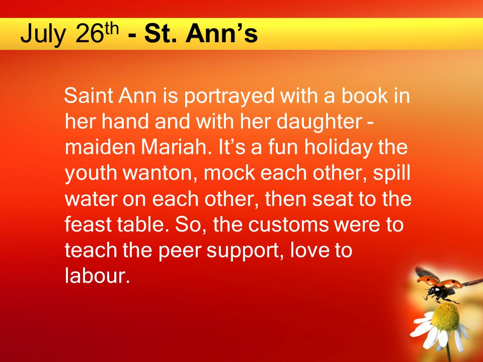 July 26 th - St. Ann's Saint Ann is portrayed with a book in her hand and with her daughter - maiden Mariah. It's a fun holiday the youth wanton, mock