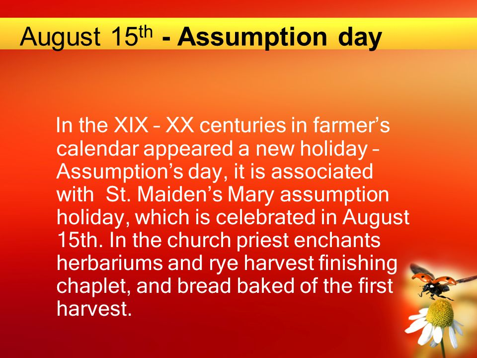 August 15 th - Assumption day In the XIX – XX centur ies in farmer's calendar appeared a new holiday – Assumption's day, it is associated with St. Mai