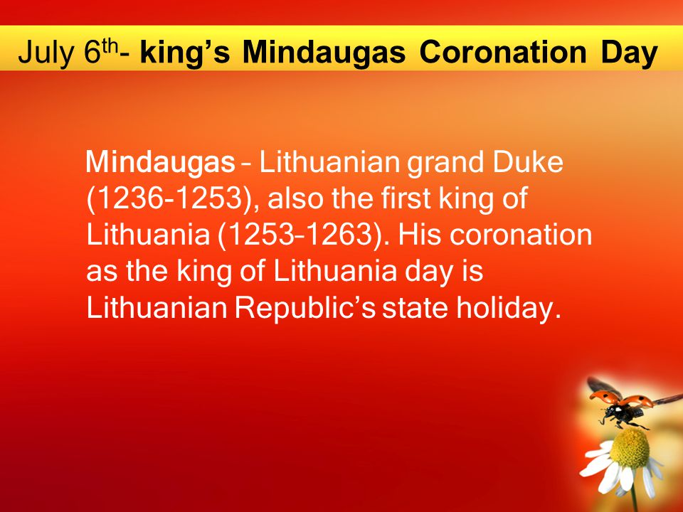 July 6 th - king's Mindaugas Coronation Day Mindaugas – Lithuanian grand Duke (1236-1253), also the first king of Lithuania (1253–1263). His coronatio