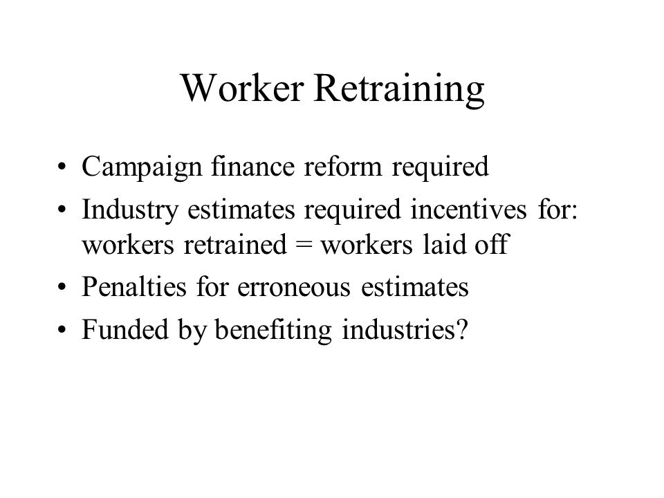 Worker Retraining Campaign finance reform required Industry estimates required incentives for: workers retrained = workers laid off Penalties for erroneous estimates Funded by benefiting industries