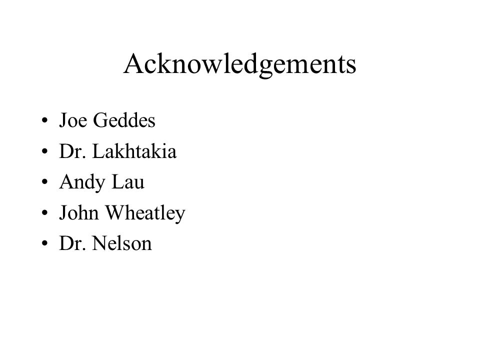 Acknowledgements Joe Geddes Dr. Lakhtakia Andy Lau John Wheatley Dr. Nelson