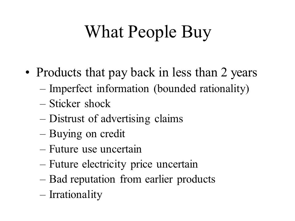 What People Buy Products that pay back in less than 2 years –Imperfect information (bounded rationality) –Sticker shock –Distrust of advertising claims –Buying on credit –Future use uncertain –Future electricity price uncertain –Bad reputation from earlier products –Irrationality