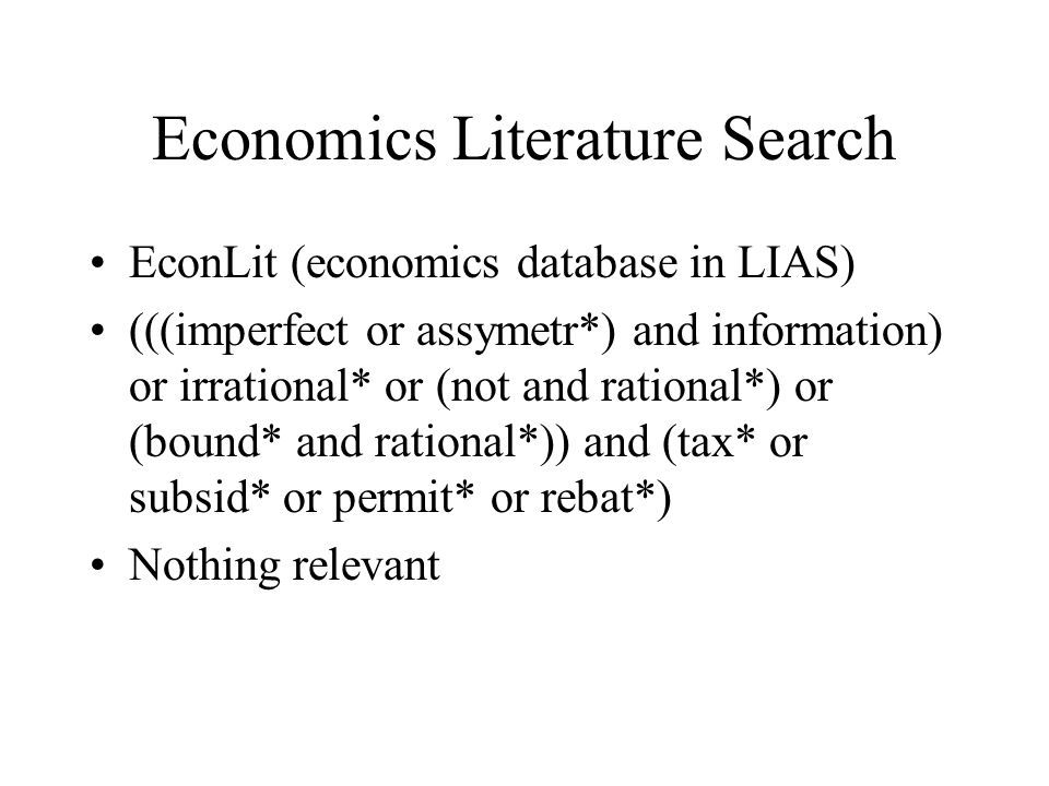 Economics Literature Search EconLit (economics database in LIAS) (((imperfect or assymetr*) and information) or irrational* or (not and rational*) or (bound* and rational*)) and (tax* or subsid* or permit* or rebat*) Nothing relevant