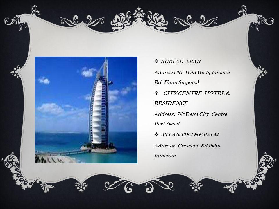  BURJ AL ARAB Address: Nr Wild Wadi, Jumeira Rd Umm Suqeim3  CITY CENTRE HOTEL & RESIDENCE Address: Nr Deira City Centre Port Saeed  ATLANTIS THE P