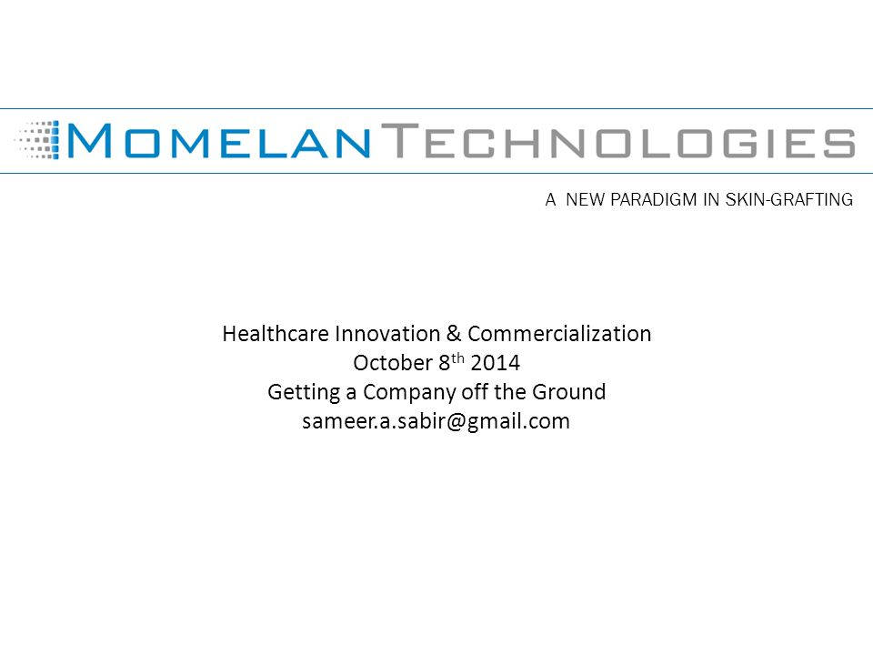 A NEW PARADIGM IN SKIN-GRAFTING Healthcare Innovation & Commercialization October 8 th 2014 Getting a Company off the Ground sameer.a.sabir@gmail.com