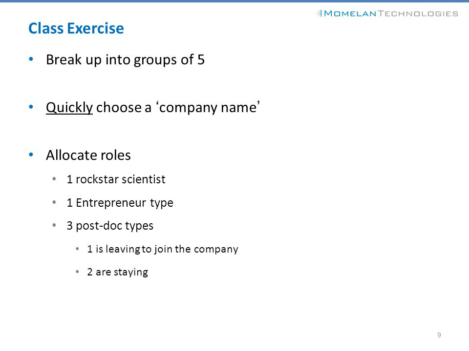 Class Exercise Break up into groups of 5 Quickly choose a 'company name' Allocate roles 1 rockstar scientist 1 Entrepreneur type 3 post-doc types 1 is